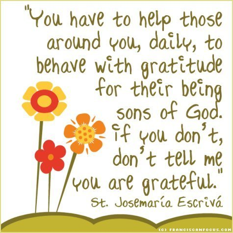 'You have to help those around you, daily, to behave with gratitude for their being sons of God. If you don't, don't tell me you are grateful.' St. Josemaría Escrivá